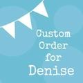 Custom Order for Denise W.