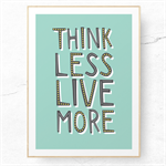 Think Less Live More. Motivational A4 Typography Art Print in Teal