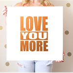 Love You More in Real Foil - Silver, Gold or Copper