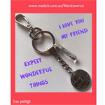 I LOVE YOU MY FRIEND- expect wonderful things.. make each moment count.. keyring