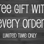 FREE GIFT WITH EVERY ORDER - TODAY ONLY
