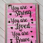 You are strong, You are Loved, You are Brave
