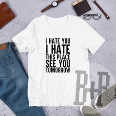 I hate you. I hate this place. See you tomorrow - White unisex tee