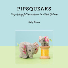 Craft book: Pipsqueaks - Itsy-bitsy felt creations to stitch & love