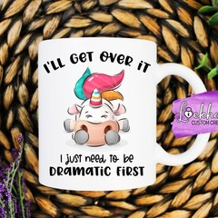 Funny mug - Unicorn I'll get over it, I just need to be dramatic first