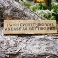 I Wish Everything Was As Easy As Getting Fat Reclaimed Timber Sign