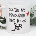 You're my favourite thing to Do , Funny Mug, Valentines Day Mug,