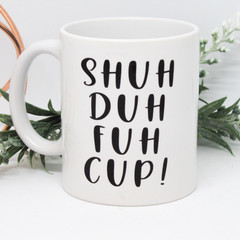 SHUH DA FUH CUP, Funny Mug, Humourous Mug, Coffee Mug,Gift,