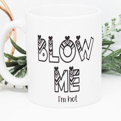 BLOW ME .... I'm Hot, Funny Mug, Humourous Mug, Coffee Mug,Gift,