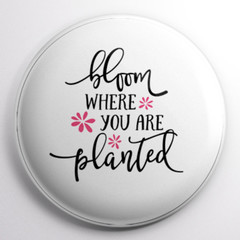 Bloom  Where You Are Planted   58 mm badges or magnets