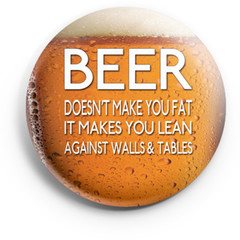 Beer does make you fat  58 mm badges or magnets