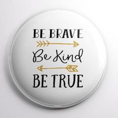 Be Brave Be Kind Be True     58 mm badges or magnets