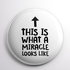 This Is What a Miracle Looks Like   58 mm badges or magnets