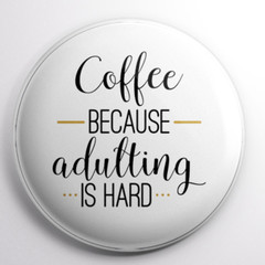 Coffee Because Adulating is Hard   58 mm badges or magnets