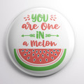 You Are One In A Melon   58 mm badges or magnets