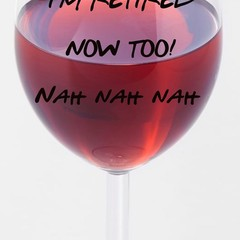 I'm retired now too!, wineglass, retirement, funny, gift