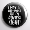 I maybe left-handed but I'm always right  58 mm badges or magnets