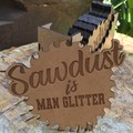 Coasters: Saw Dust is Man Glitter. From $2.90 per Coaster + FREE holder