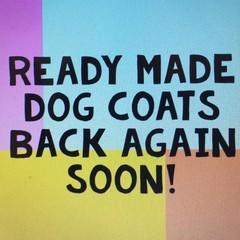 READY MADE DOG COATS BACK SOON!