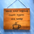 Seven Days Without Coffee Makes One WEAK  Kitchen Decor Home Decor